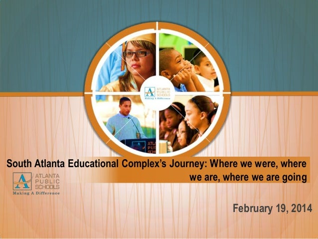 South Atlanta Educational Complex's Journey: Where we were, where we are, where we are going  February 19, 2014