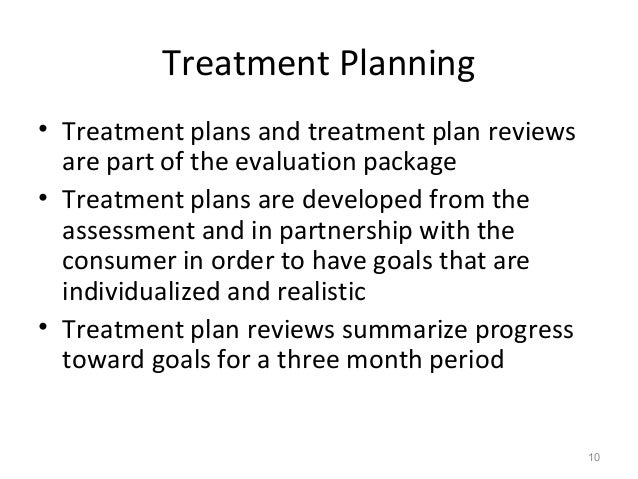 Treatment Planning • Treatment plans and treatment plan reviews are part of the evaluation package • Treatment plans are d...