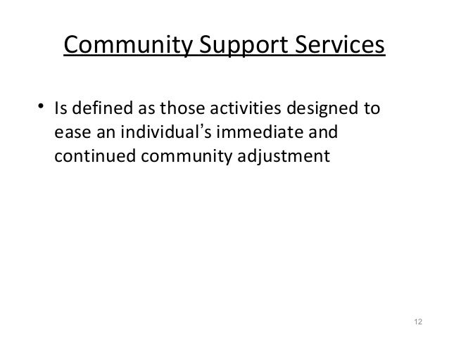 Community Support Services • Is defined as those activities designed to ease an individual's immediate and continued commu...