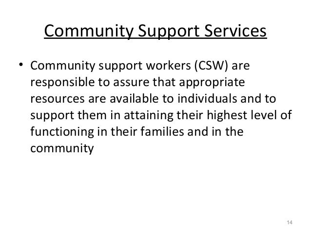 Community Support Services • Community support workers (CSW) are responsible to assure that appropriate resources are avai...