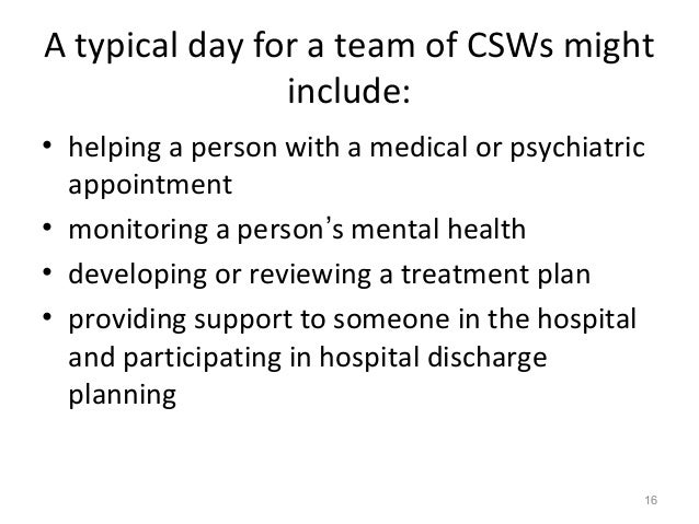 A typical day for a team of CSWs might include: • helping a person with a medical or psychiatric appointment • monitoring ...