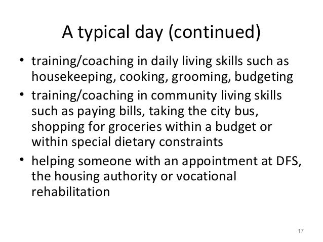 A typical day (continued) • training/coaching in daily living skills such as housekeeping, cooking, grooming, budgeting • ...