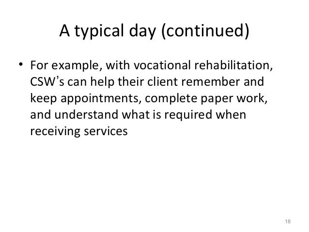 A typical day (continued) • For example, with vocational rehabilitation, CSW's can help their client remember and keep app...