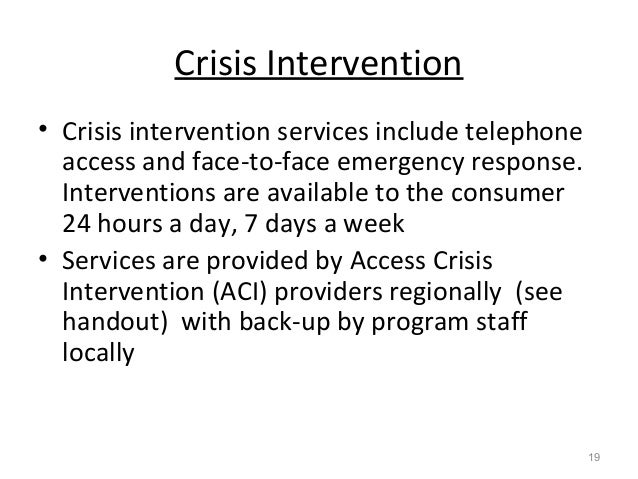 Crisis Intervention • Crisis intervention services include telephone access and face-to-face emergency response. Intervent...