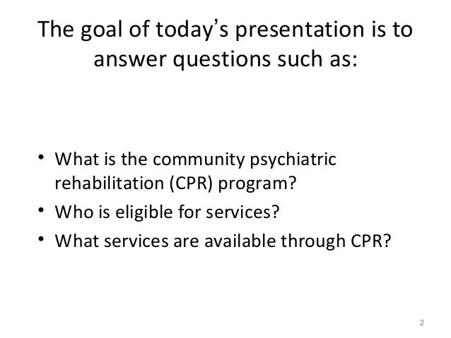 The goal of today's presentation is to answer questions such as: • What is the community psychiatric rehabilitation (CPR) ...
