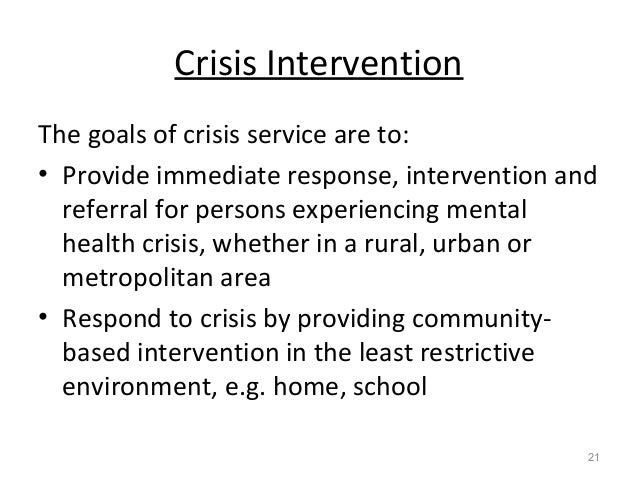 Crisis Intervention The goals of crisis service are to: • Provide immediate response, intervention and referral for person...