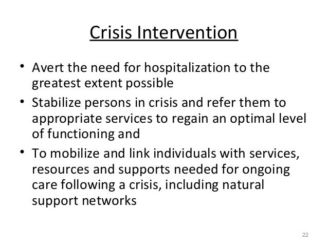 Crisis Intervention • Avert the need for hospitalization to the greatest extent possible • Stabilize persons in crisis and...