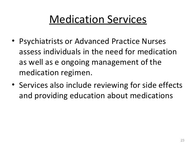 Medication Services • Psychiatrists or Advanced Practice Nurses assess individuals in the need for medication as well as e...