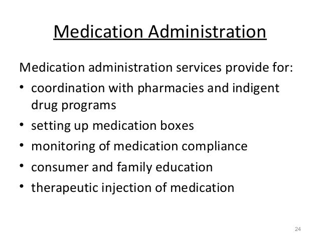 Medication Administration Medication administration services provide for: • coordination with pharmacies and indigent drug...