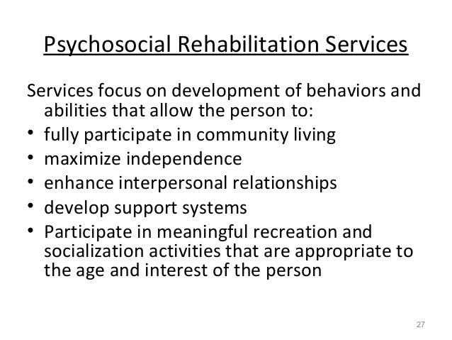 Psychosocial Rehabilitation Services Services focus on development of behaviors and abilities that allow the person to: • ...