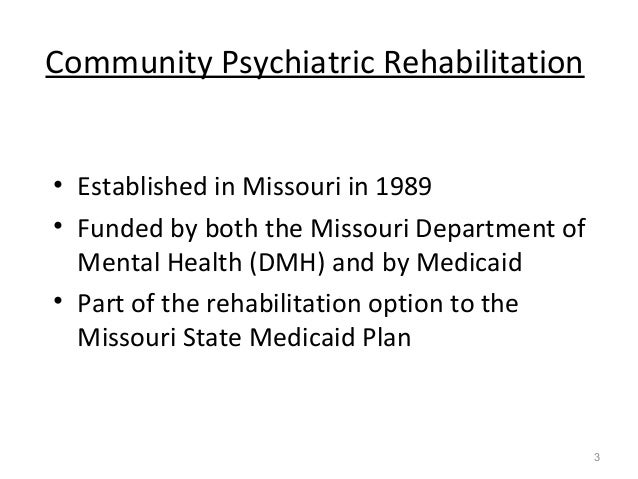 Community Psychiatric Rehabilitation • Established in Missouri in 1989 • Funded by both the Missouri Department of Mental ...