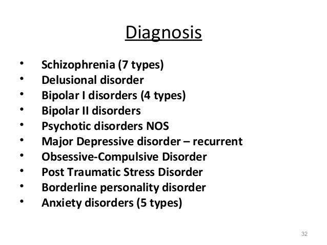 Diagnosis • Schizophrenia (7 types) • Delusional disorder • Bipolar I disorders (4 types) • Bipolar II disorders • Psychot...