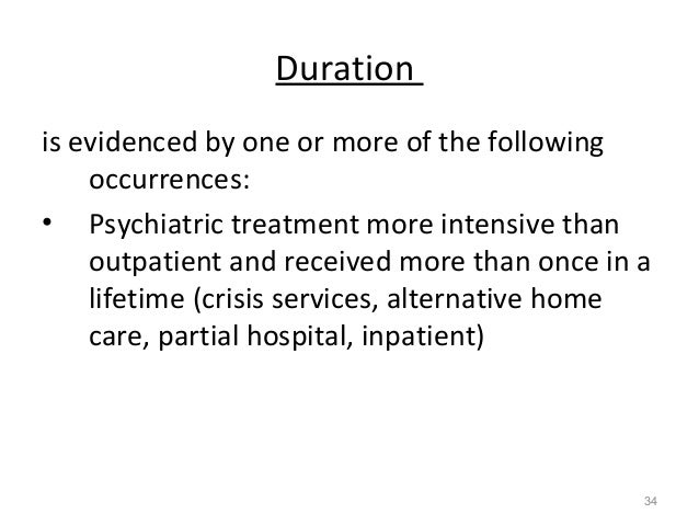 Duration is evidenced by one or more of the following occurrences: • Psychiatric treatment more intensive than outpatient ...