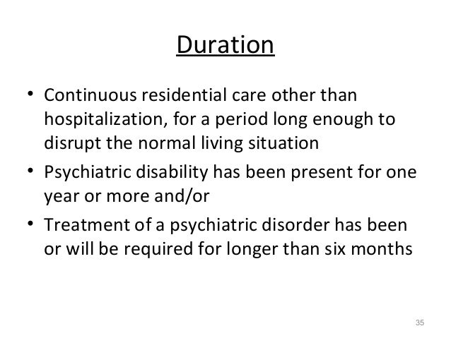 Duration • Continuous residential care other than hospitalization, for a period long enough to disrupt the normal living s...