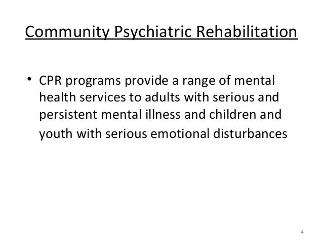 Community Psychiatric Rehabilitation • CPR programs provide a range of mental health services to adults with serious and p...