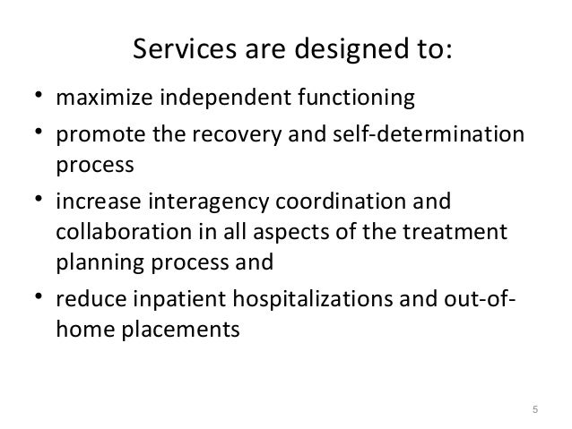 Services are designed to: • maximize independent functioning • promote the recovery and self-determination process • incre...