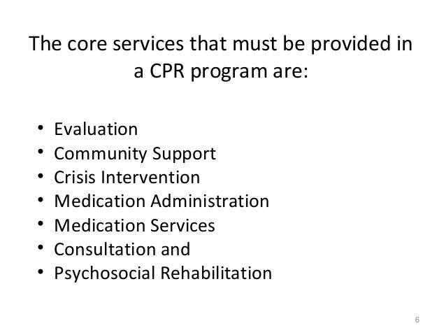 The core services that must be provided in a CPR program are: • Evaluation • Community Support • Crisis Intervention • Med...