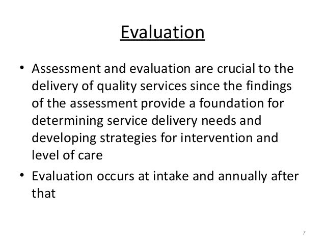 Evaluation • Assessment and evaluation are crucial to the delivery of quality services since the findings of the assessmen...