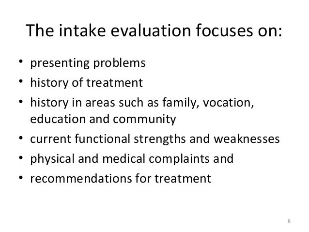 The intake evaluation focuses on: • presenting problems • history of treatment • history in areas such as family, vocation...
