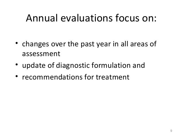 Annual evaluations focus on: • changes over the past year in all areas of assessment • update of diagnostic formulation an...