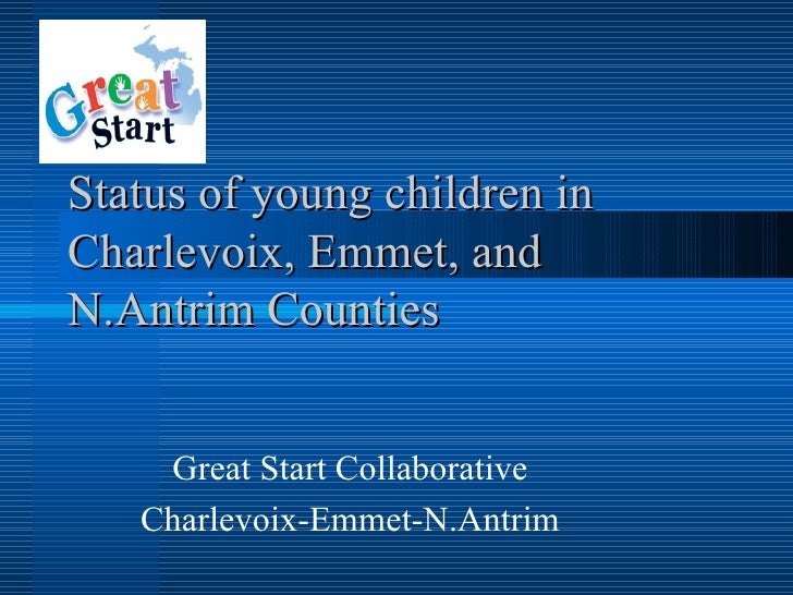 Status of young children in Charlevoix, Emmet, and N.Antrim Counties       Great Start Collaborative    Charlevoix-Emmet-N...