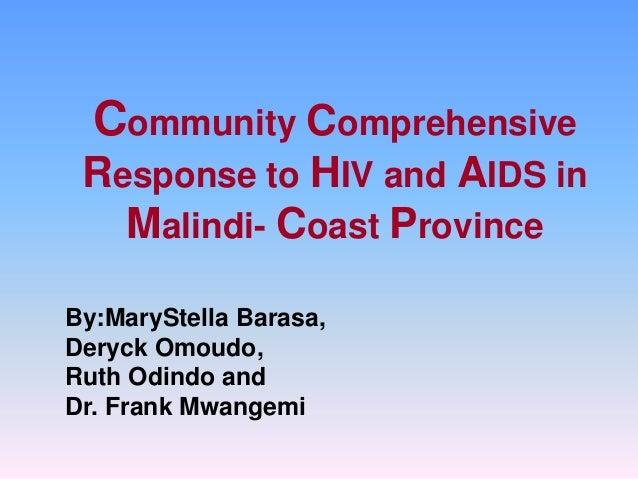 Community Comprehensive Response to HIV and AIDS in Malindi- Coast Province By:MaryStella Barasa, Deryck Omoudo, Ruth Odin...