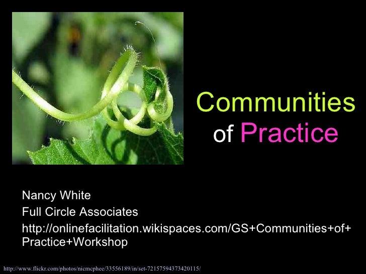 Communities  of  Practice Nancy White Full Circle Associates http://onlinefacilitation.wikispaces.com/GS+Communities+of+Pr...