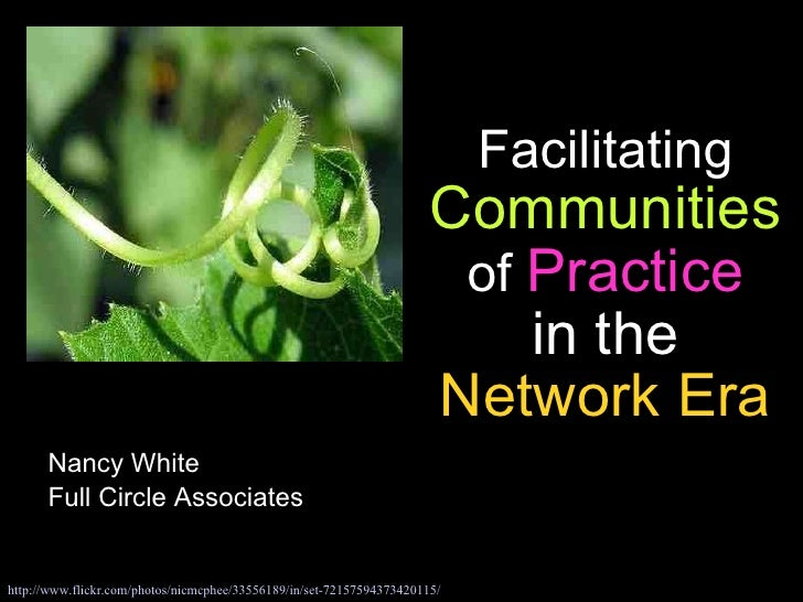 Facilitating  Communities  of  Practice in the  Network Era Nancy White Full Circle Associates http://www. flickr .com/pho...