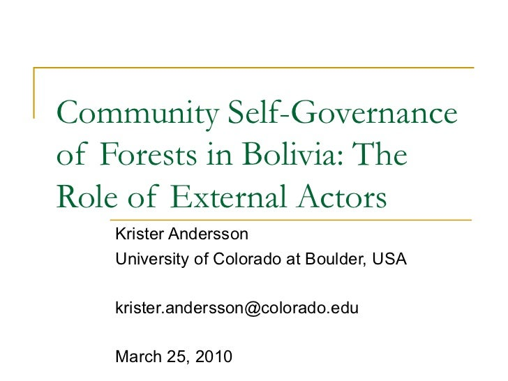 Community Self-Governance of Forests in Bolivia: The Role of External Actors Krister Andersson University of Colorado at B...