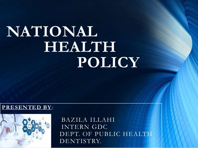NATIONAL HEALTH POLICY PRESENTED BY: BAZILA ILLAHI INTERN GDC DEPT. OF PUBLIC HEALTH DENTISTRY.