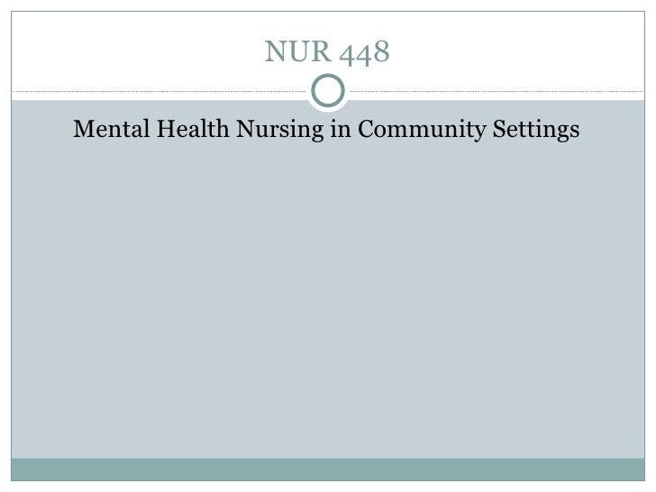 NUR 448 <ul><li>Mental Health Nursing in Community Settings </li></ul>