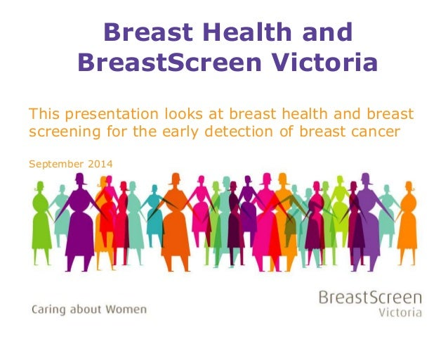 Breast Health and  BreastScreen Victoria  This presentation looks at breast health and breast  screening for the early det...