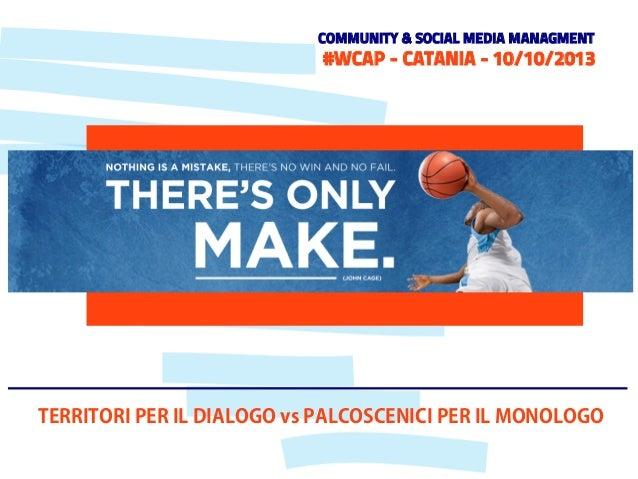 COMMUNITY & SOCIAL MEDIA MANAGMENT  #WCAP - CATANIA - 10/10/2013  TERRITORI PER IL DIALOGO vs PALCOSCENICI PER IL MONOLOGO