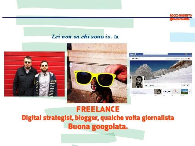 ROCCO ROSSITTO @roccorossitto  Lei non sa chi sono io. Cit.  FREELANCE  Digital strategist, blogger, qualche volta giornal...