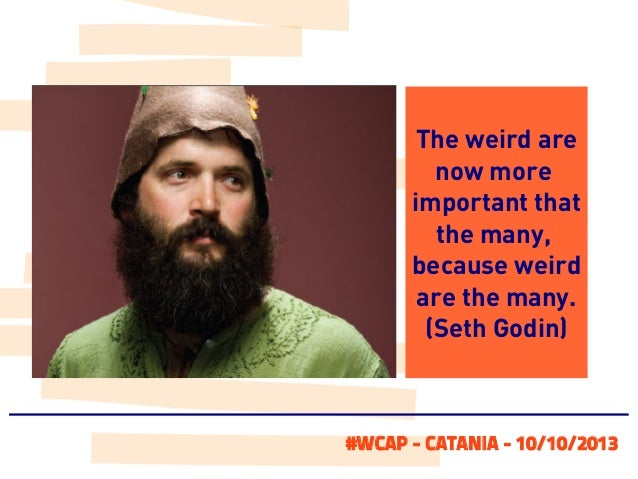 The weird are now more important that the many, because weird are the many. (Seth Godin)  #WCAP - CATANIA - 10/10/2013
