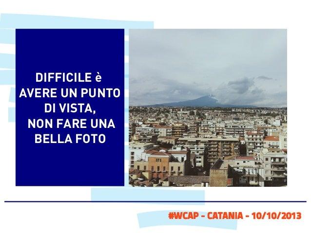 DIFFICILE è AVERE UN PUNTO DI VISTA, NON FARE UNA BELLA FOTO  #WCAP - CATANIA - 10/10/2013