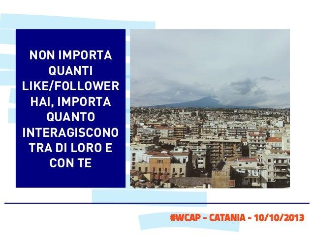 NON IMPORTA QUANTI LIKE/FOLLOWER HAI, IMPORTA QUANTO INTERAGISCONO TRA DI LORO E CON TE  #WCAP - CATANIA - 10/10/2013