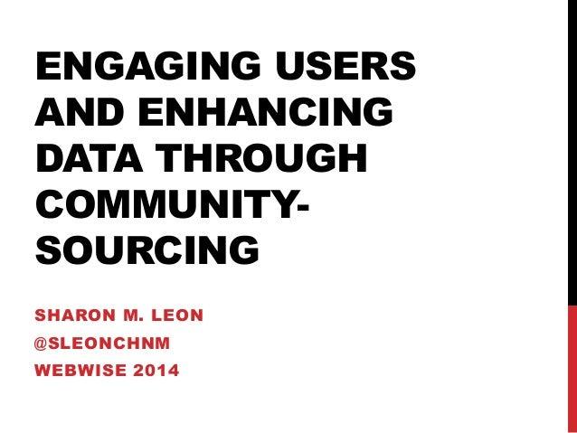 ENGAGING USERS AND ENHANCING DATA THROUGH COMMUNITYSOURCING SHARON M. LEON  @SLEONCHNM WEBWISE 2014