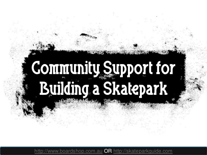 Community Support for Building a Skateparkhttp://www.boardshop.com.au OR http://skateparkguide.com