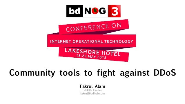 Community tools to fight against DDoS Fakrul Alam bdHUB Limited fakrul@bdhub.com