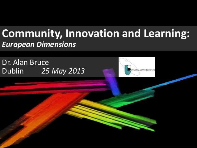 Community, Innovation and Learning:European DimensionsDr. Alan BruceDublin 25 May 2013