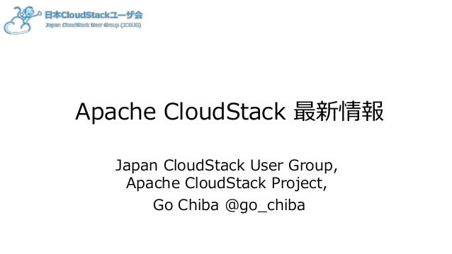 Apache CloudStack 最新情報 Japan CloudStack User Group, Apache CloudStack Project, Go Chiba @go_chiba