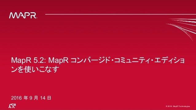 © 2016 MapR Technologies© 2016 MapR Technologies MapR 5.2: MapR コンバージド・コミュニティ・エディショ ンを使いこなす 2016 年 9 月 14 日