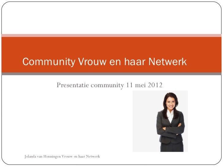 Community 2.0 Vrouw en haar Netwerk                   Presentatie community 11 mei 2012 Jolanda van Henningen Vrouw en haa...