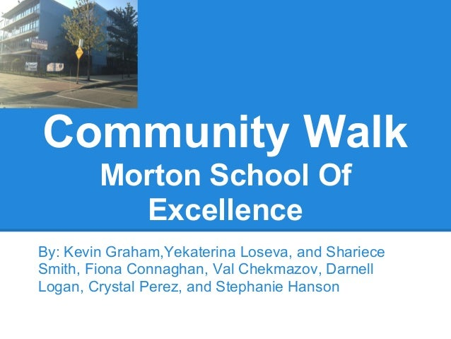 Community WalkMorton School OfExcellenceBy: Kevin Graham,Yekaterina Loseva, and SharieceSmith, Fiona Connaghan, Val Chekma...