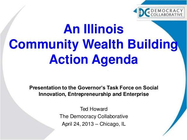 An IllinoisCommunity Wealth BuildingAction AgendaPresentation to the Governor's Task Force on SocialInnovation, Entreprene...