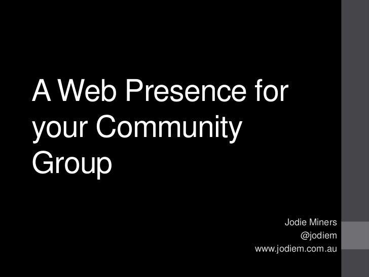 A Web Presence foryour CommunityGroup                     Jodie Miners                         @jodiem               www.j...