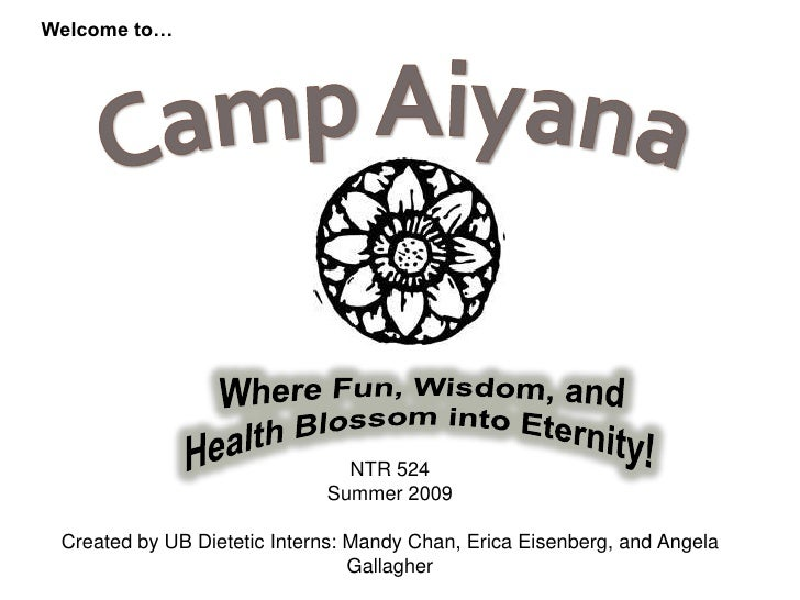 Welcome to…<br />CampAiyana<br />Where Fun, Wisdom, and Health Blossom into Eternity!<br />NTR 524 <br />Summer 2009<br />...