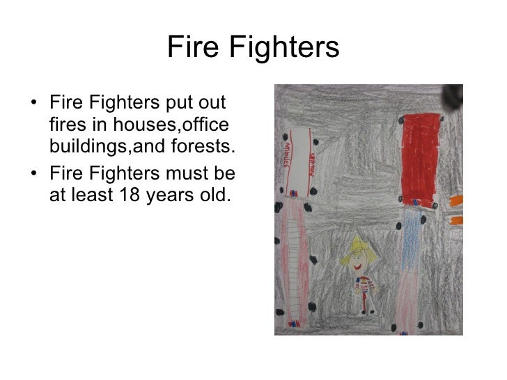Fire Fighters <ul><li>Fire Fighters put out fires in houses,office buildings,and forests. </li></ul><ul><li>Fire Fighters ...