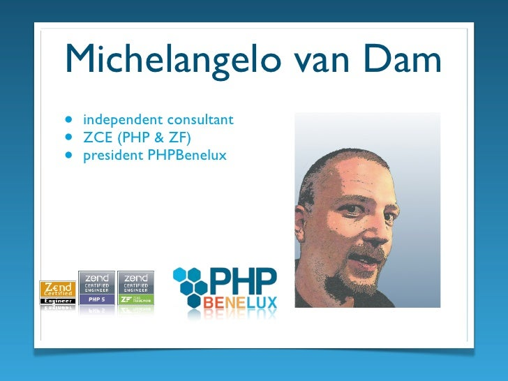 Michelangelo van Dam •   independent consultant •   ZCE (PHP & ZF) •   president PHPBenelux